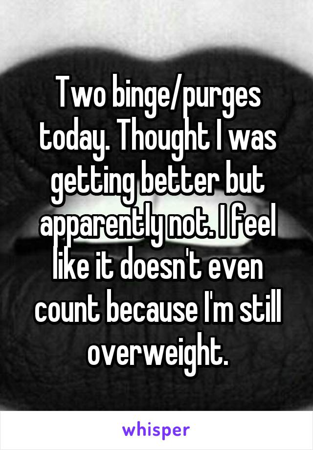 Two binge/purges today. Thought I was getting better but apparently not. I feel like it doesn't even count because I'm still overweight.