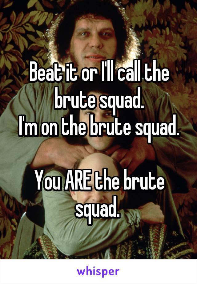Beat it or I'll call the brute squad. I'm on the brute squad.  You ARE the brute squad.