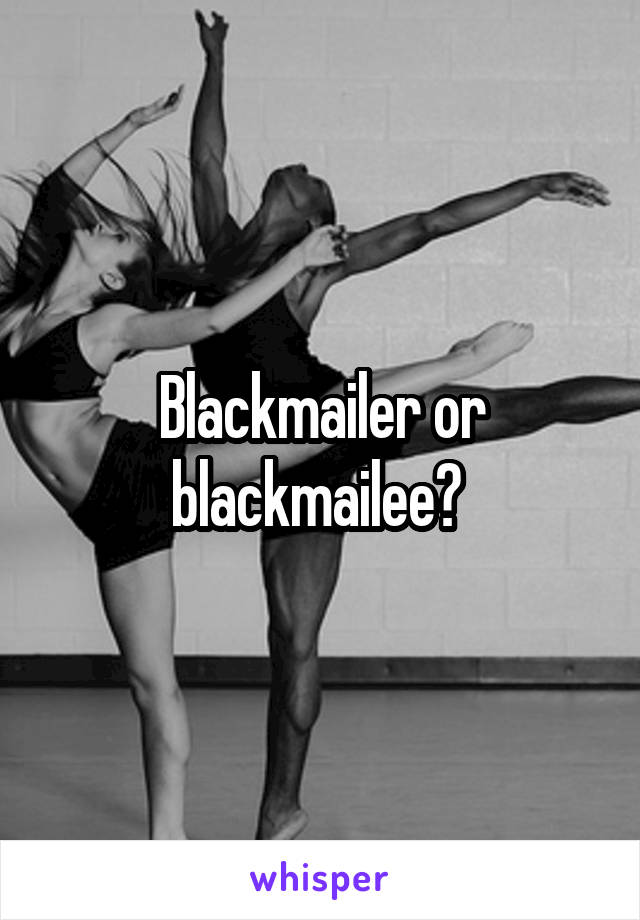 Blackmailer or blackmailee?