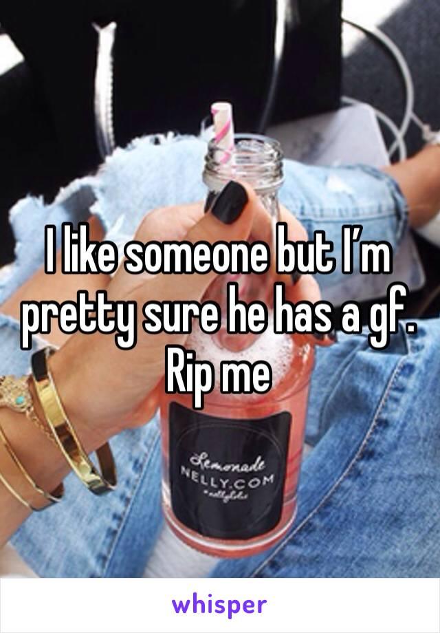 I like someone but I'm pretty sure he has a gf. Rip me