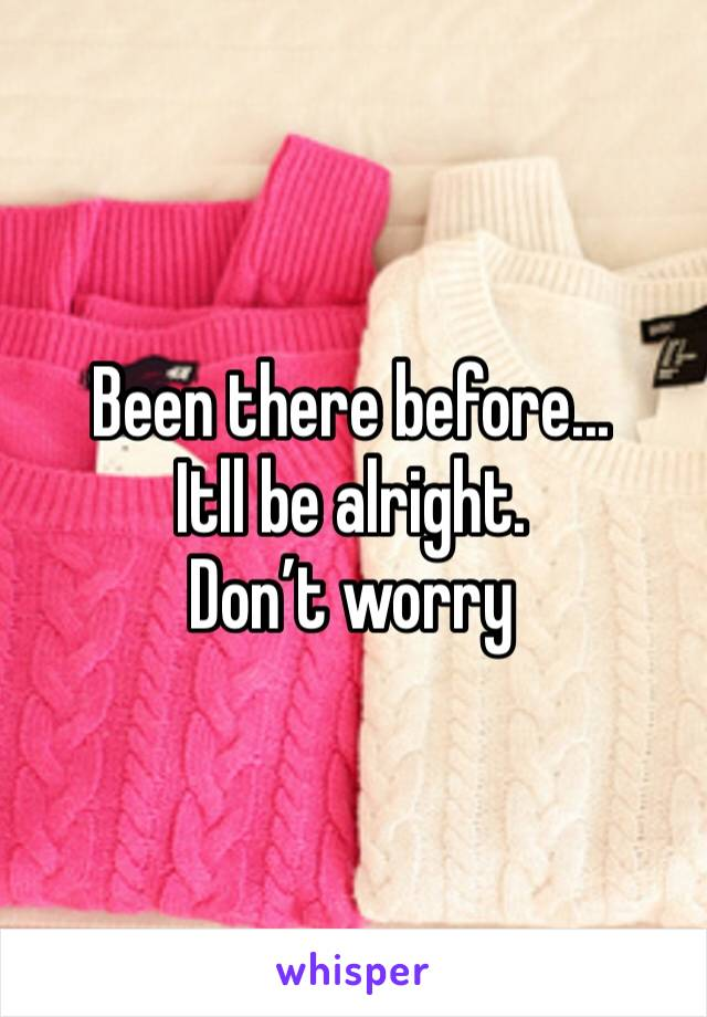 Been there before... Itll be alright. Don't worry