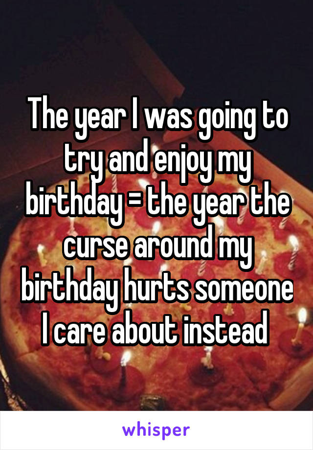 The year I was going to try and enjoy my birthday = the year the curse around my birthday hurts someone I care about instead