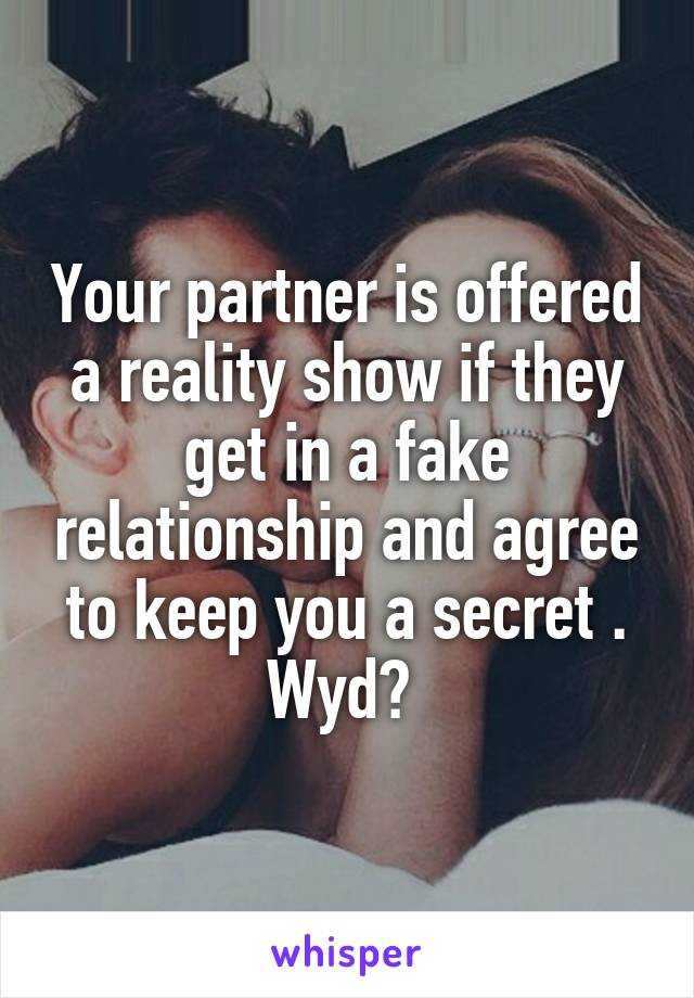 Your partner is offered a reality show if they get in a fake relationship and agree to keep you a secret . Wyd?
