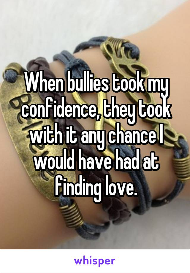 When bullies took my confidence, they took with it any chance I would have had at finding love.