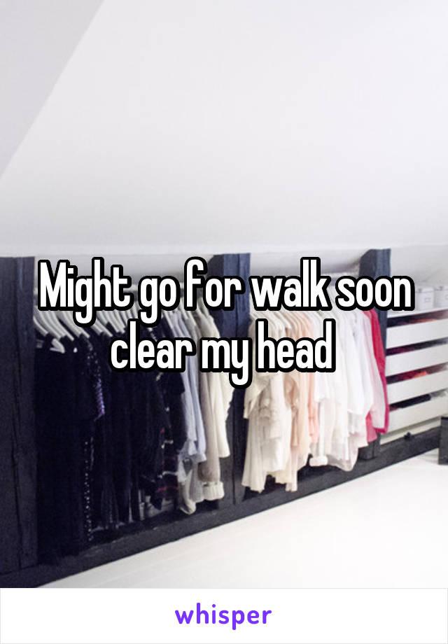 Might go for walk soon clear my head