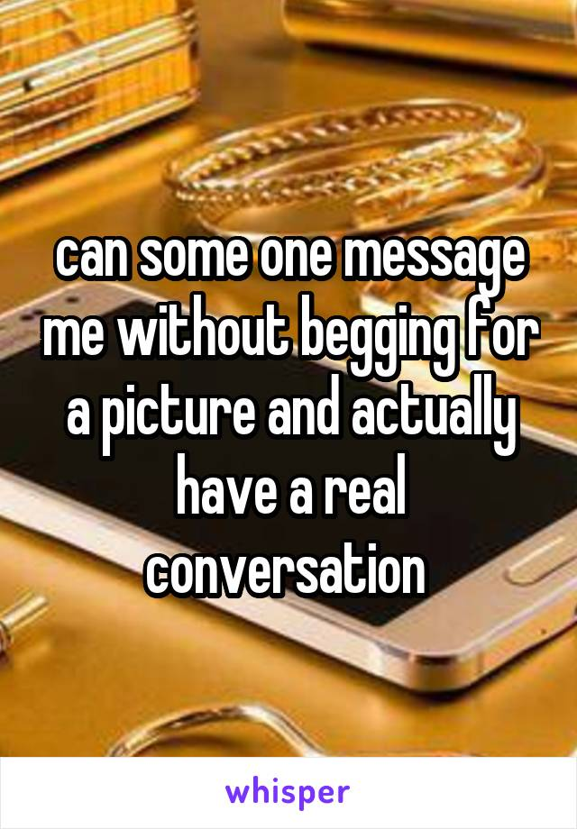 can some one message me without begging for a picture and actually have a real conversation