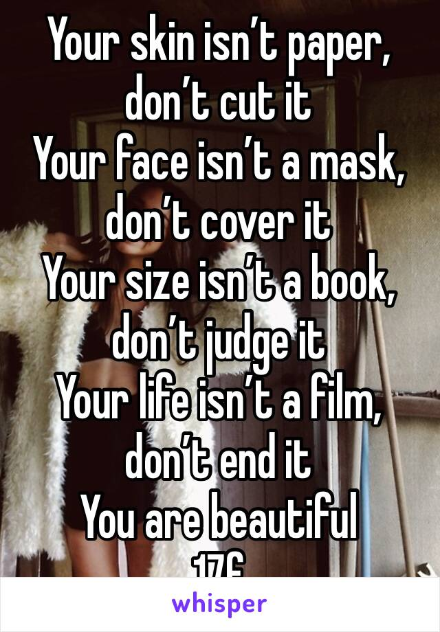 Your skin isn't paper, don't cut it Your face isn't a mask, don't cover it Your size isn't a book, don't judge it Your life isn't a film, don't end it You are beautiful  17f