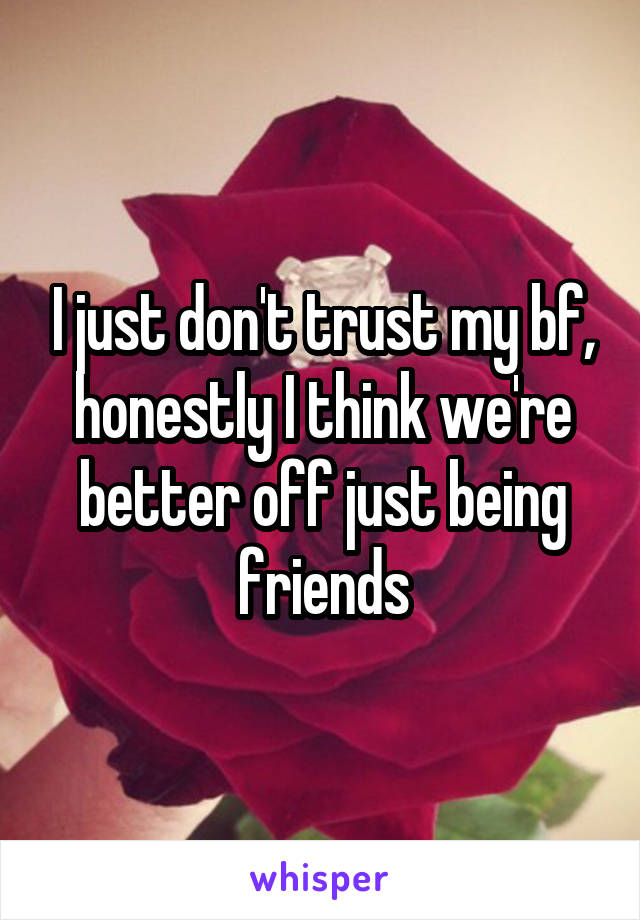 I just don't trust my bf, honestly I think we're better off just being friends