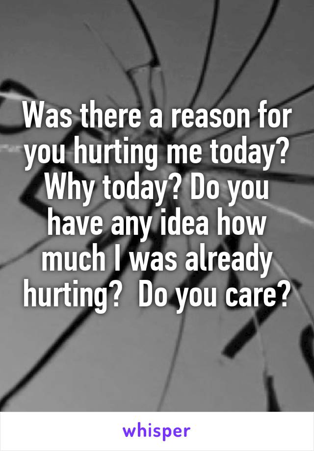 Was there a reason for you hurting me today? Why today? Do you have any idea how much I was already hurting?  Do you care?