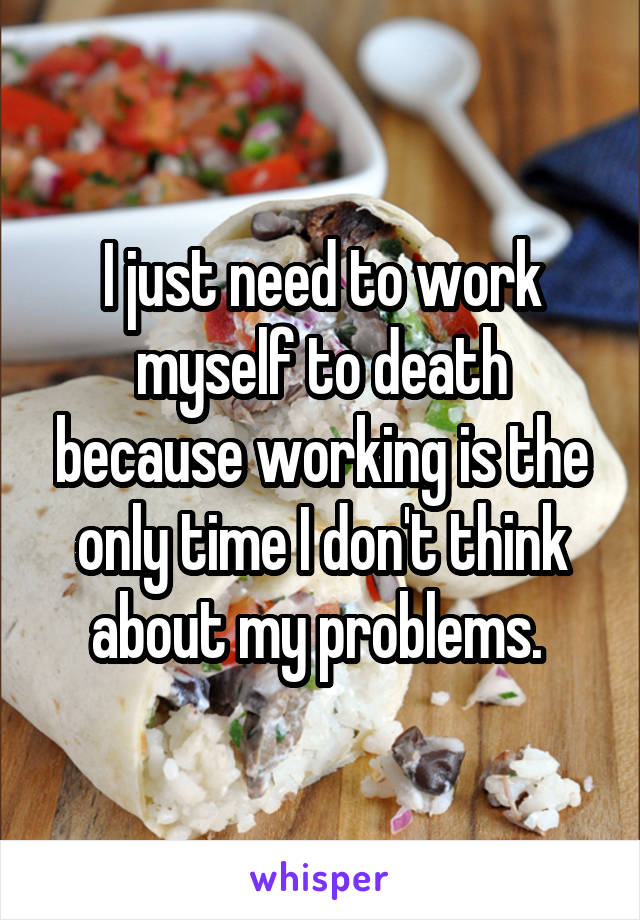 I just need to work myself to death because working is the only time I don't think about my problems.