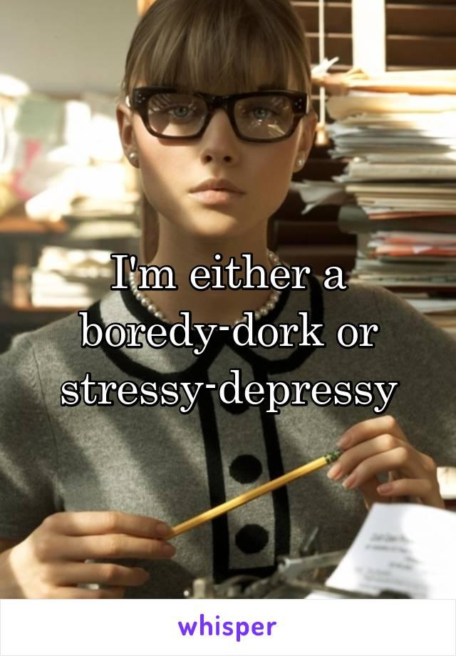I'm either a boredy-dork or stressy-depressy