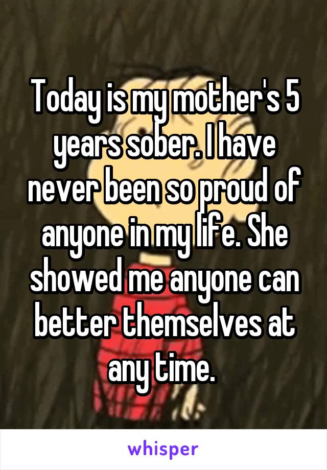Today is my mother's 5 years sober. I have never been so proud of anyone in my life. She showed me anyone can better themselves at any time.