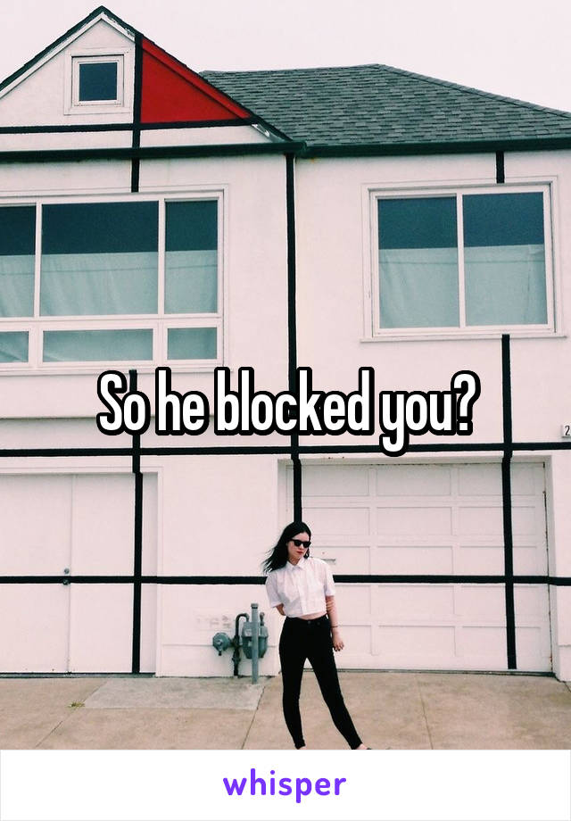 So he blocked you?