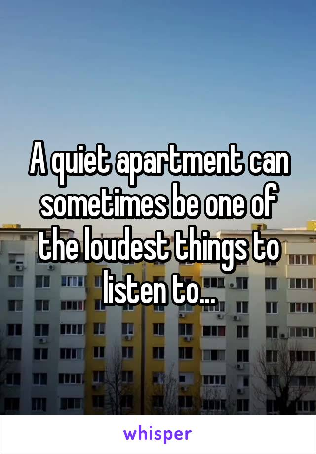 A quiet apartment can sometimes be one of the loudest things to listen to...