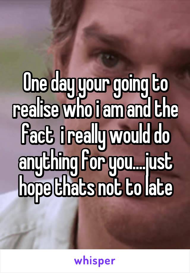 One day your going to realise who i am and the fact  i really would do anything for you....just hope thats not to late
