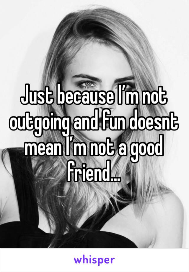 Just because I'm not outgoing and fun doesnt mean I'm not a good friend...