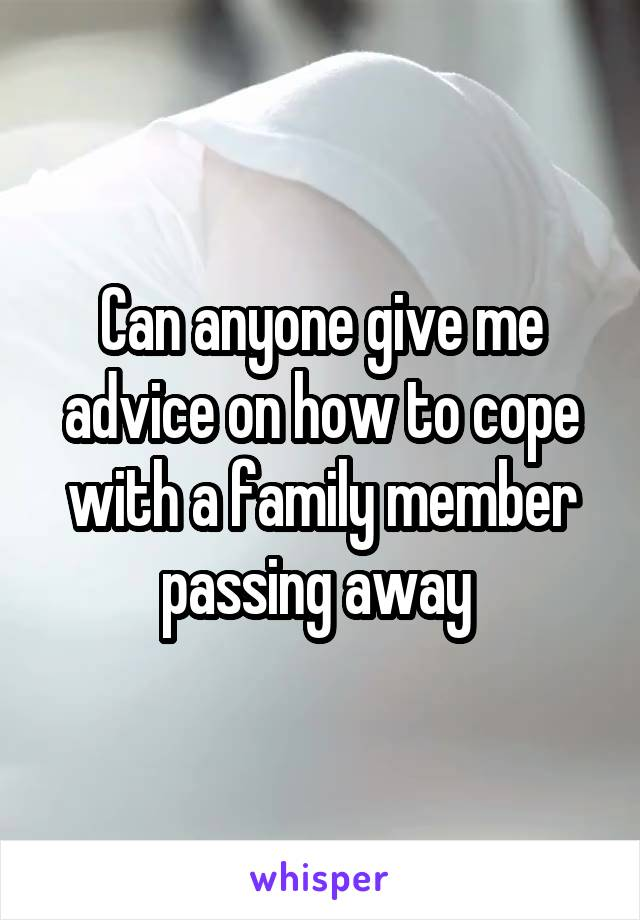 Can anyone give me advice on how to cope with a family member passing away