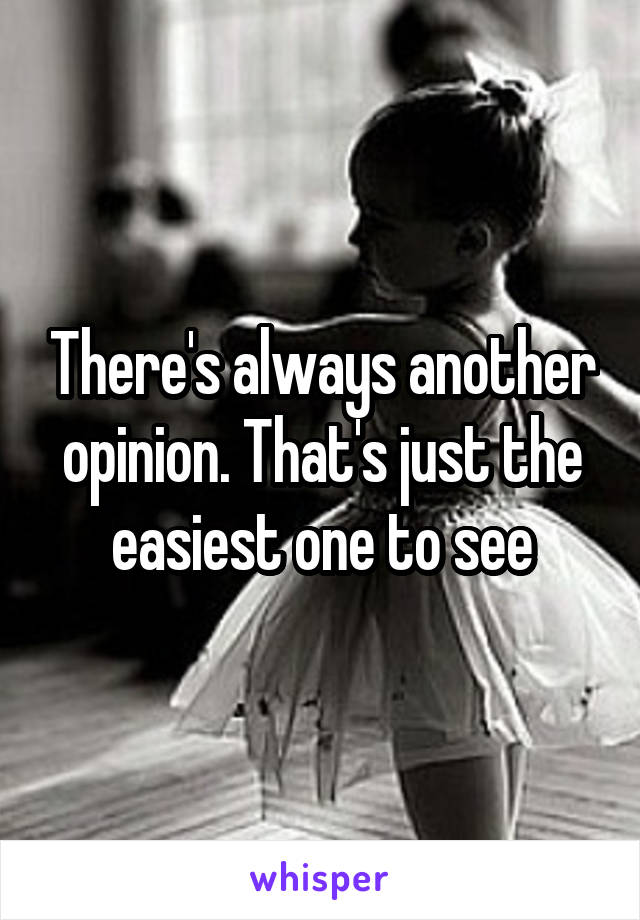 There's always another opinion. That's just the easiest one to see