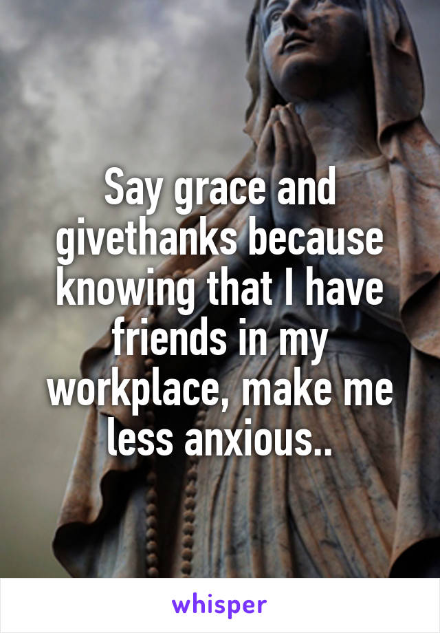 Say grace and givethanks because knowing that I have friends in my workplace, make me less anxious..