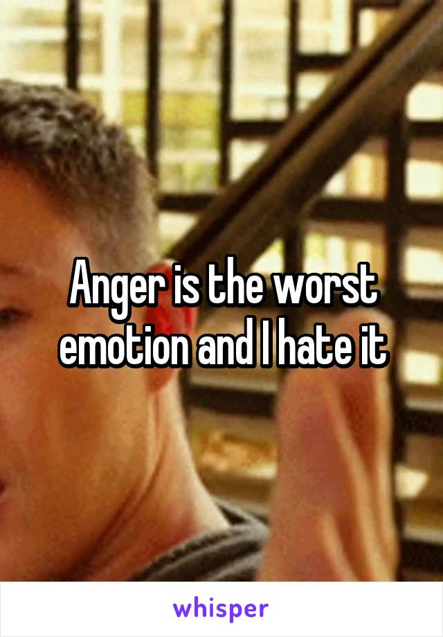 Anger is the worst emotion and I hate it