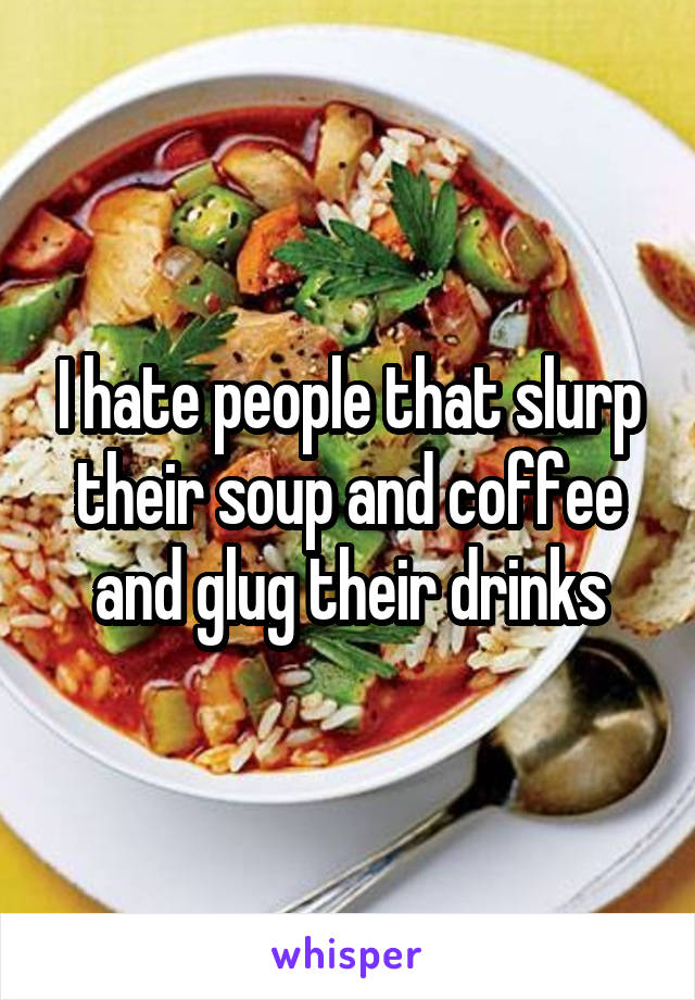 I hate people that slurp their soup and coffee and glug their drinks