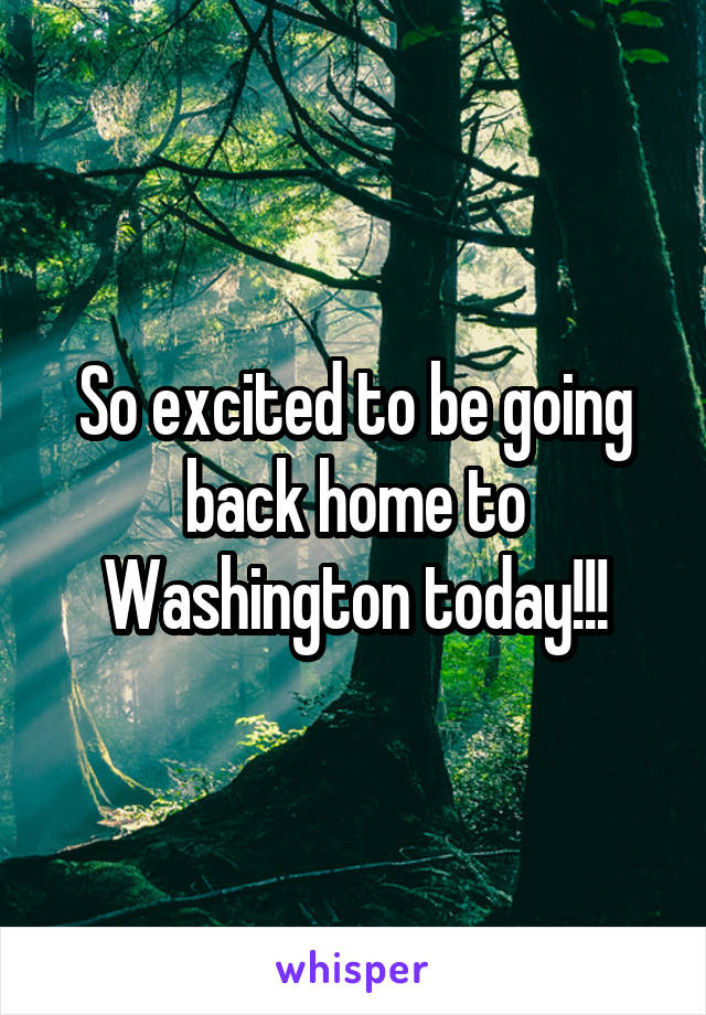 So excited to be going back home to Washington today!!!