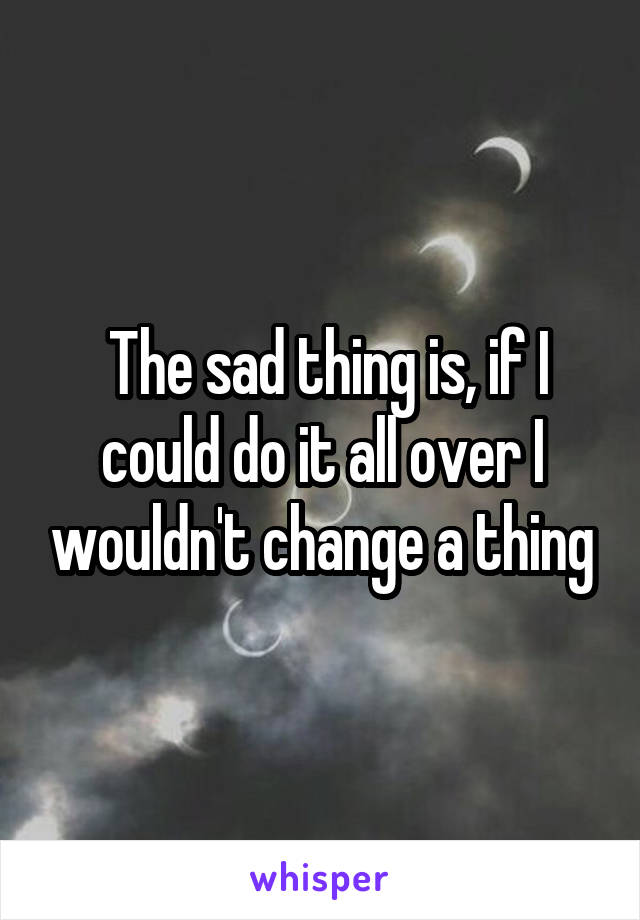 The sad thing is, if I could do it all over I wouldn't change a thing