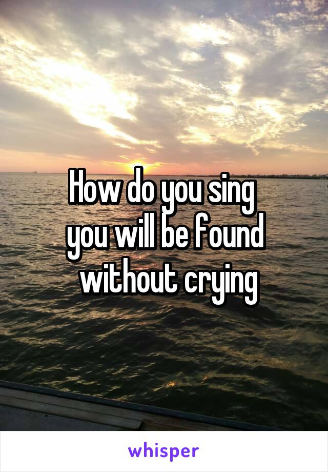 How do you sing  you will be found  without crying