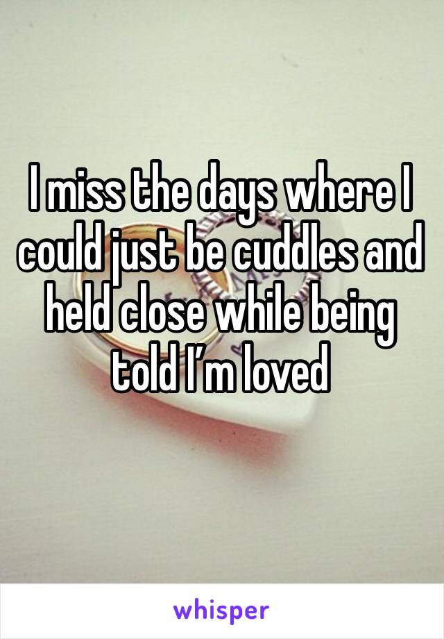 I miss the days where I could just be cuddles and held close while being told I'm loved