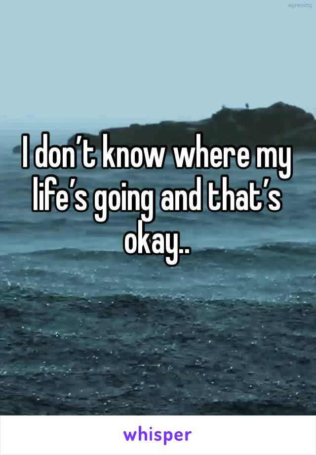 I don't know where my life's going and that's okay..