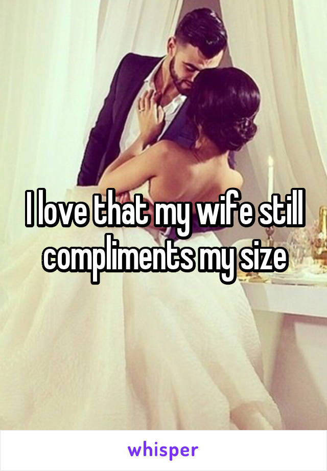 I love that my wife still compliments my size