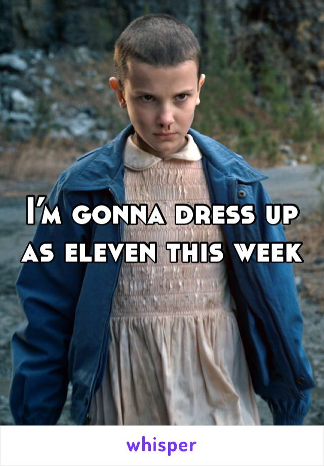 I'm gonna dress up as eleven this week