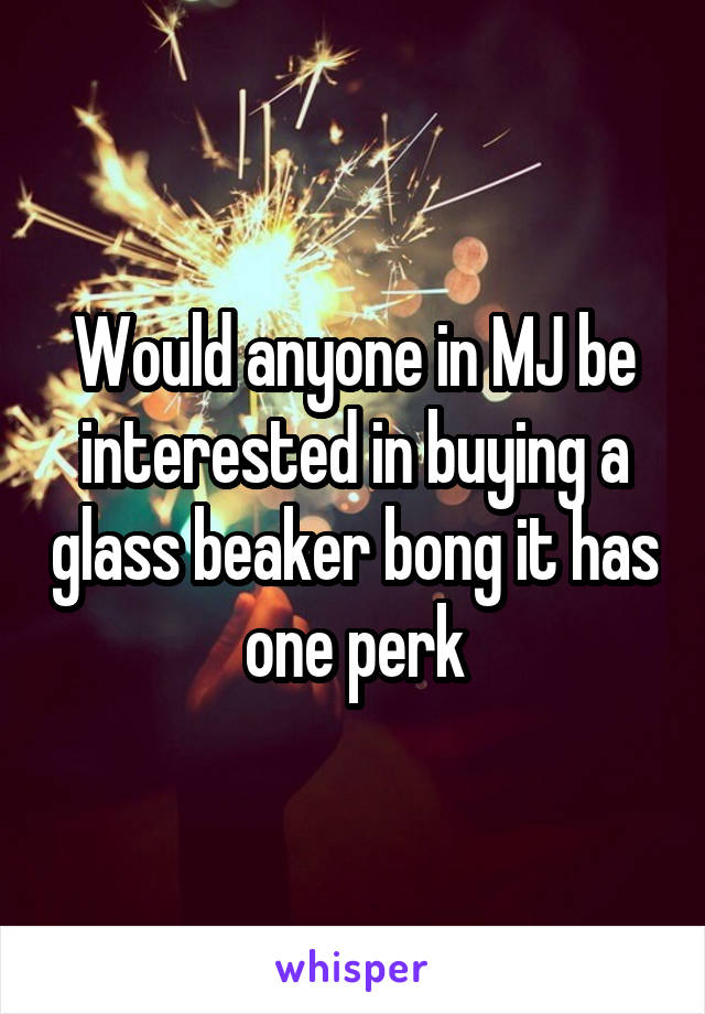 Would anyone in MJ be interested in buying a glass beaker bong it has one perk