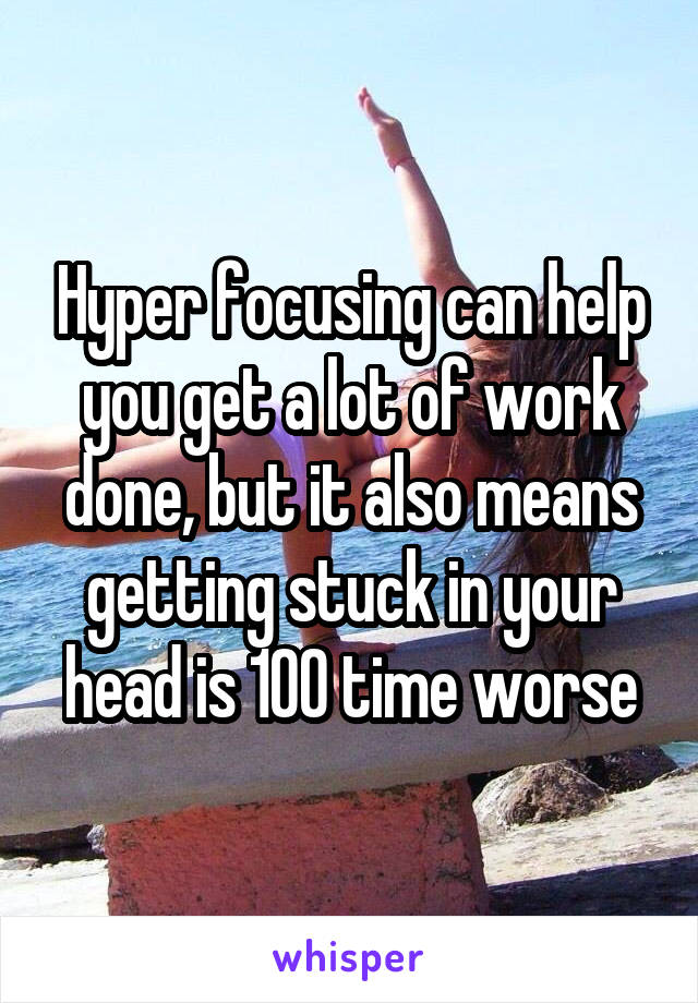 Hyper focusing can help you get a lot of work done, but it also means getting stuck in your head is 100 time worse