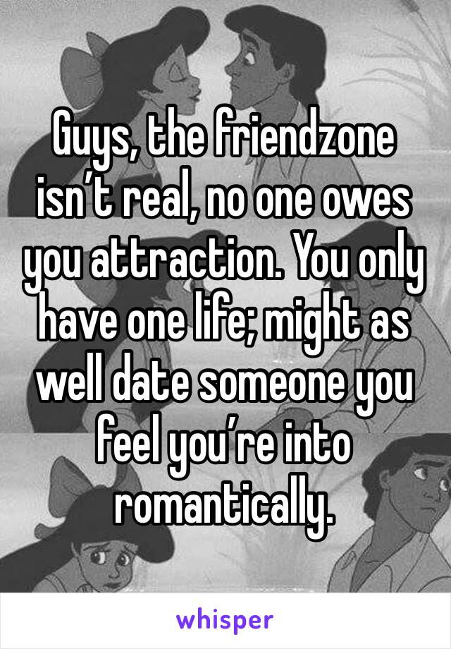 Guys, the friendzone isn't real, no one owes you attraction. You only have one life; might as well date someone you feel you're into romantically.