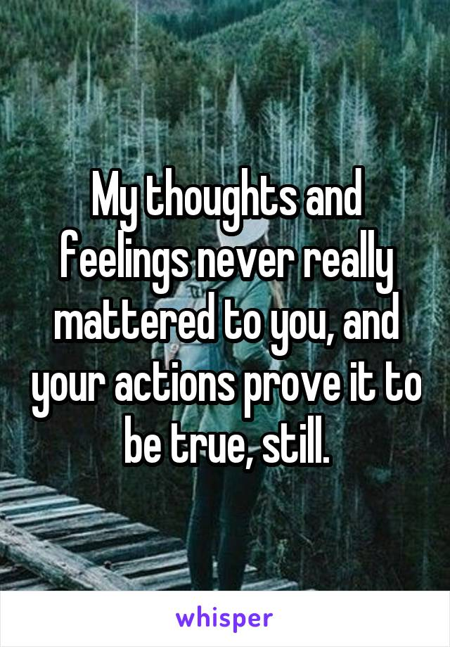 My thoughts and feelings never really mattered to you, and your actions prove it to be true, still.