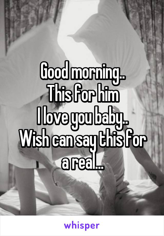 Good morning.. This for him I love you baby.. Wish can say this for a real...