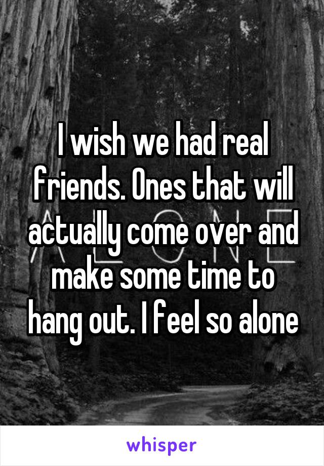 I wish we had real friends. Ones that will actually come over and make some time to hang out. I feel so alone