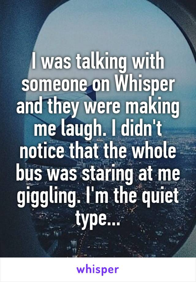 I was talking with someone on Whisper and they were making me laugh. I didn't notice that the whole bus was staring at me giggling. I'm the quiet type...