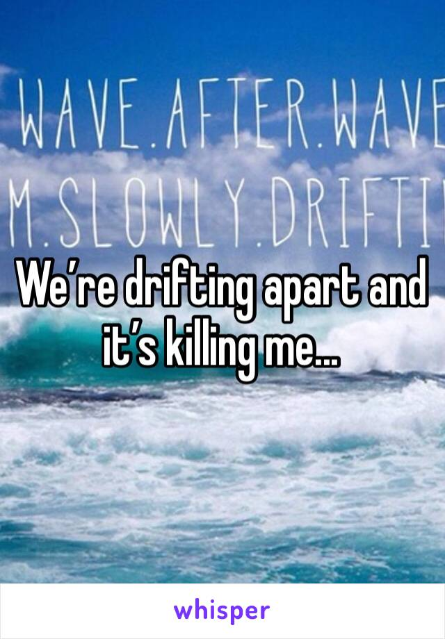 We're drifting apart and it's killing me...