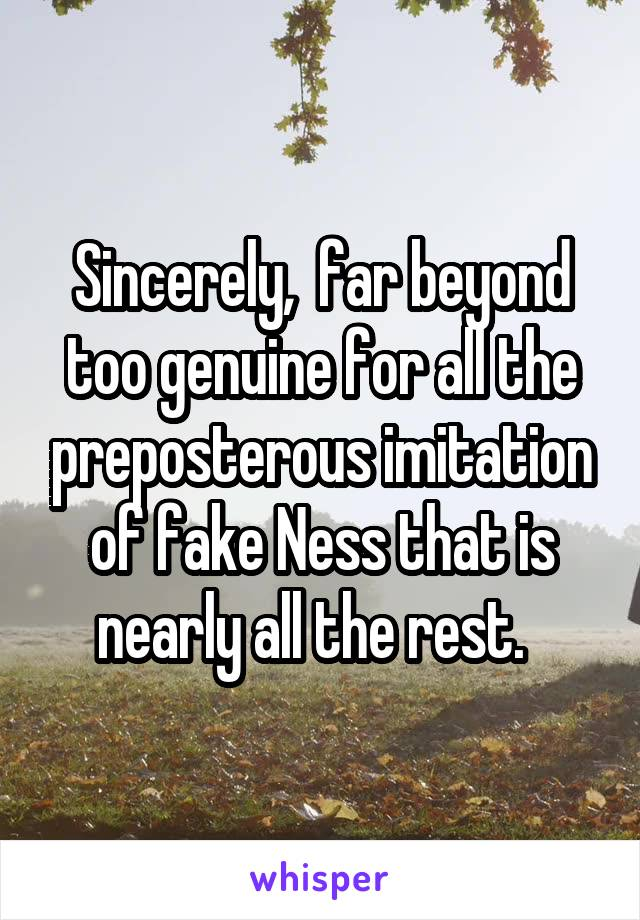 Sincerely,  far beyond too genuine for all the preposterous imitation of fake Ness that is nearly all the rest.