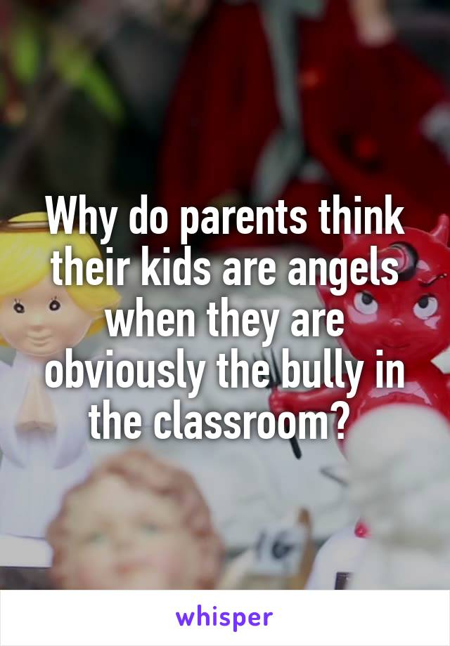 Why do parents think their kids are angels when they are obviously the bully in the classroom?