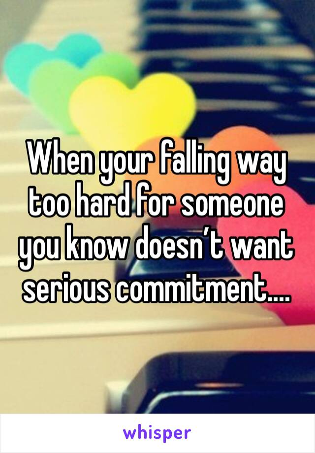 When your falling way too hard for someone you know doesn't want serious commitment....