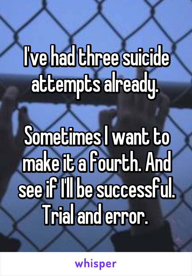 I've had three suicide attempts already.   Sometimes I want to make it a fourth. And see if I'll be successful. Trial and error.