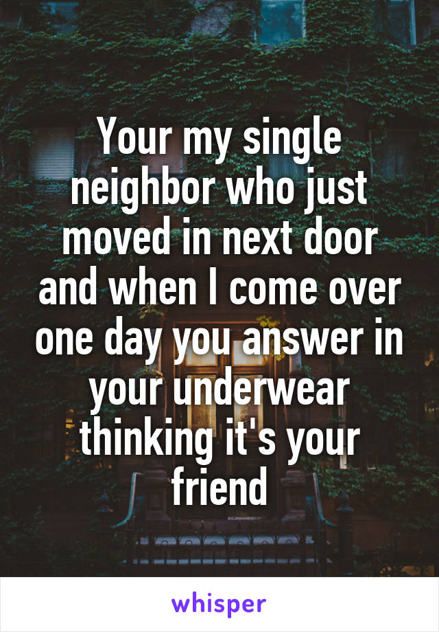 Your my single neighbor who just moved in next door and when I come over one day you answer in your underwear thinking it's your friend