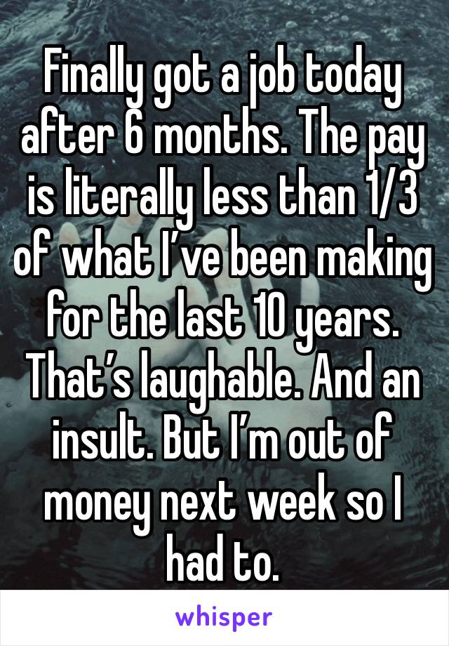 Finally got a job today after 6 months. The pay is literally less than 1/3 of what I've been making for the last 10 years. That's laughable. And an insult. But I'm out of money next week so I had to.