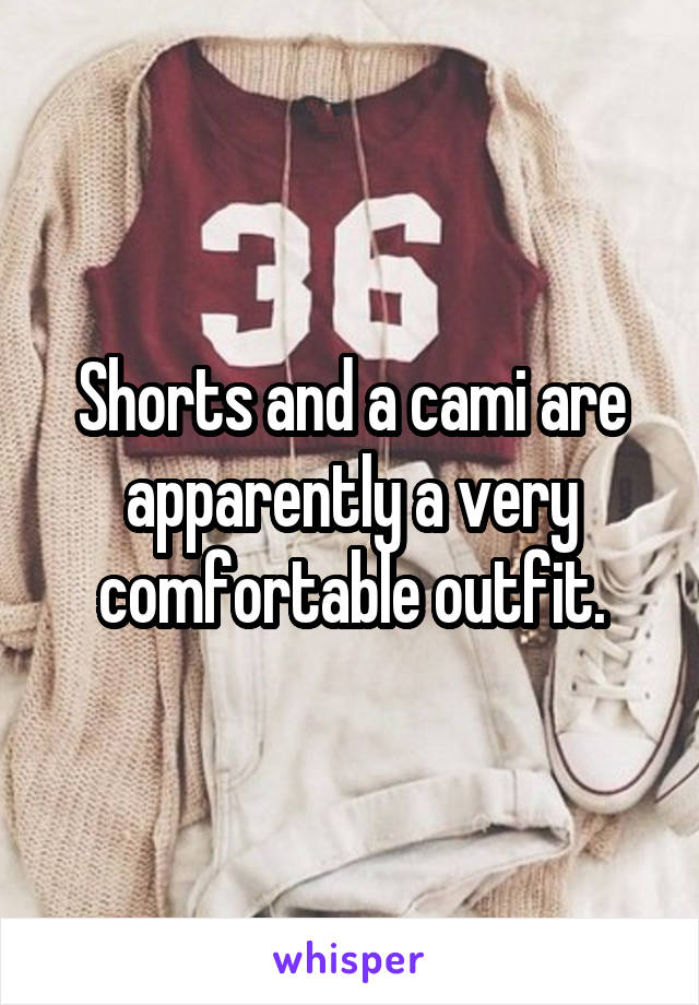 Shorts and a cami are apparently a very comfortable outfit.