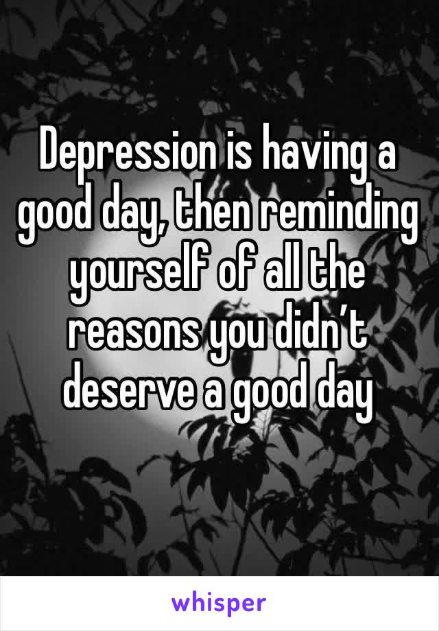 Depression is having a good day, then reminding yourself of all the reasons you didn't deserve a good day