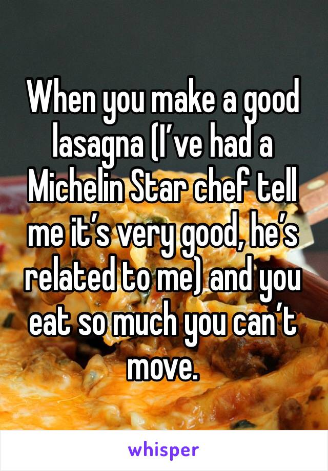 When you make a good lasagna (I've had a Michelin Star chef tell me it's very good, he's related to me) and you eat so much you can't move.