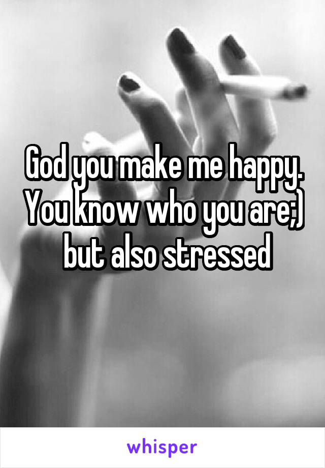 God you make me happy. You know who you are;)  but also stressed